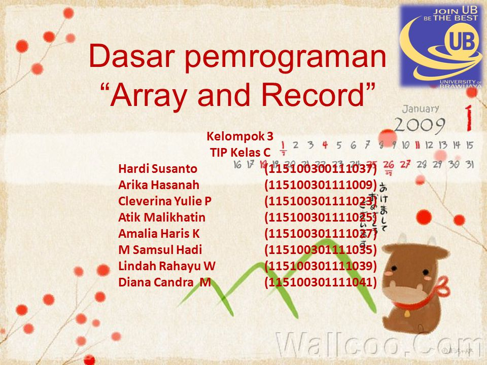 Dasar pemrograman Array and Record Kelompok 3 TIP Kelas C Hardi Susanto(115100300111037) Arika Hasanah (115100301111009) Cleverina Yulie P (115100301111023) Atik Malikhatin (115100301111025) Amalia Haris K (115100301111027) M Samsul Hadi (115100301111035) Lindah Rahayu W(115100301111039) Diana Candra M (115100301111041)