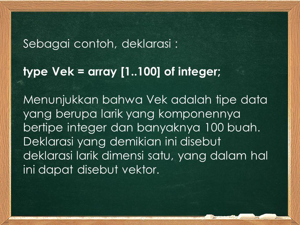 Sebagai contoh, deklarasi : type Vek = array [1..100] of integer; Menunjukkan bahwa Vek adalah tipe data yang berupa larik yang komponennya bertipe integer dan banyaknya 100 buah.