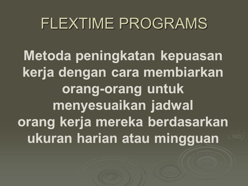 FLEXTIME PROGRAMS Metoda peningkatan kepuasan kerja dengan cara membiarkan orang-orang untuk menyesuaikan jadwal orang kerja mereka berdasarkan ukuran harian atau mingguan