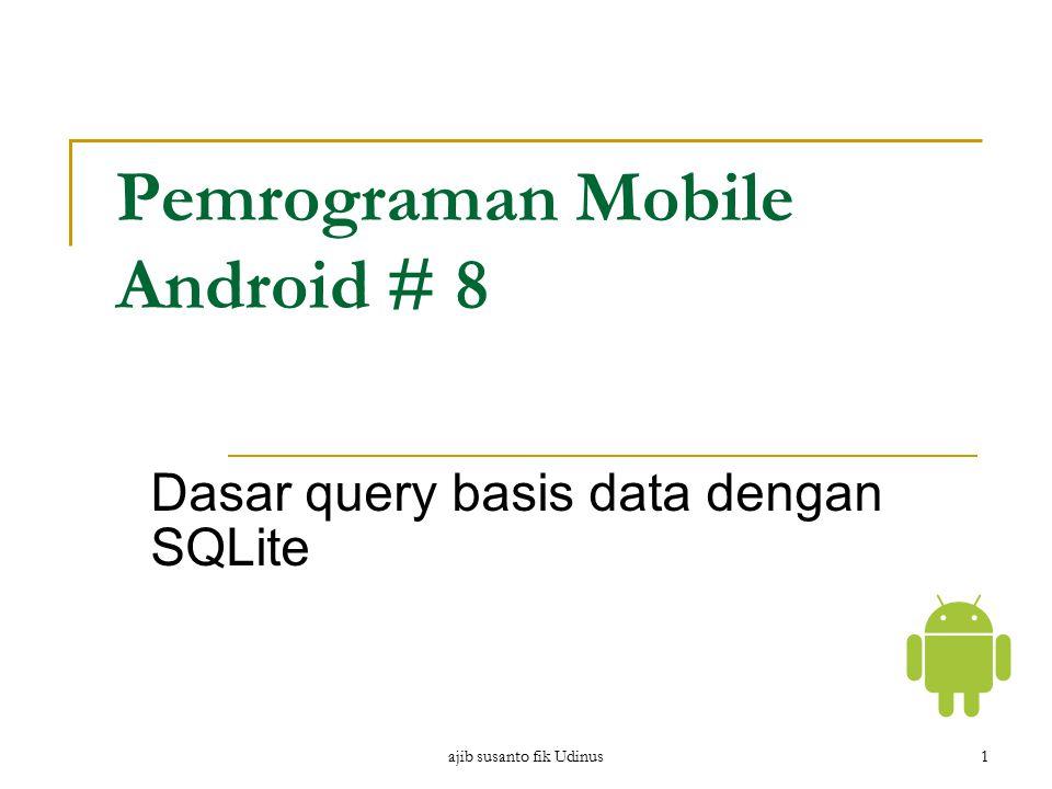 ajib susanto fik Udinus1 Pemrograman Mobile Android # 8 Dasar query basis data dengan SQLite