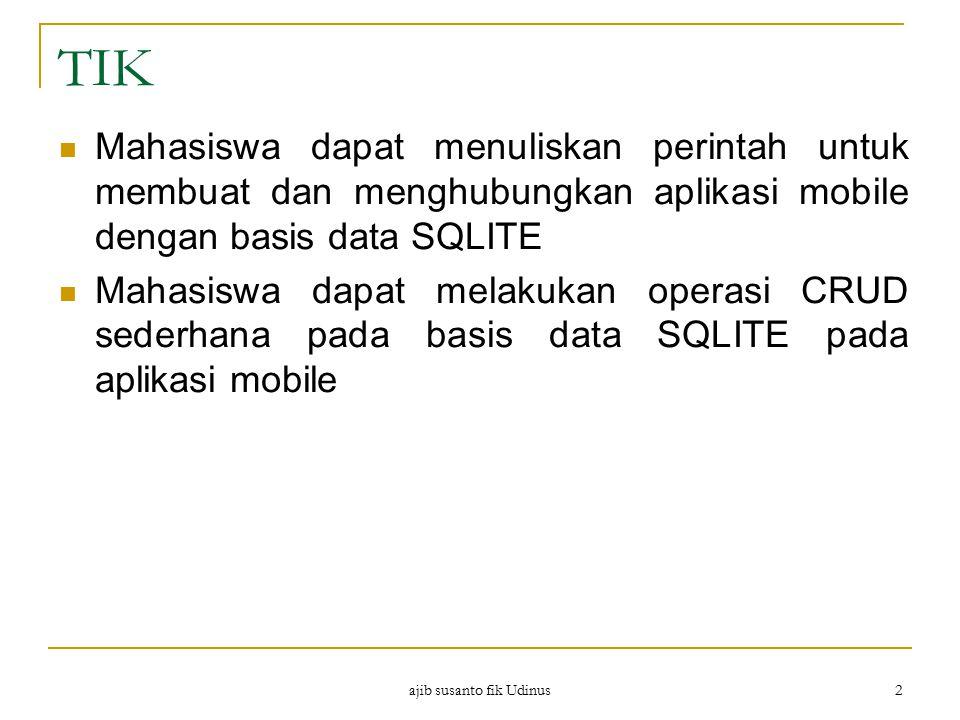ajib susanto fik Udinus 2 TIK Mahasiswa dapat menuliskan perintah untuk membuat dan menghubungkan aplikasi mobile dengan basis data SQLITE Mahasiswa d