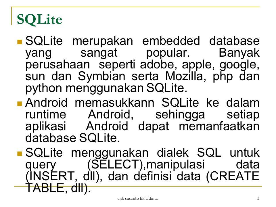 ajib susanto fik Udinus 3 SQLite SQLite merupakan embedded database yang sangat popular. Banyak perusahaan seperti adobe, apple, google, sun dan Symbi
