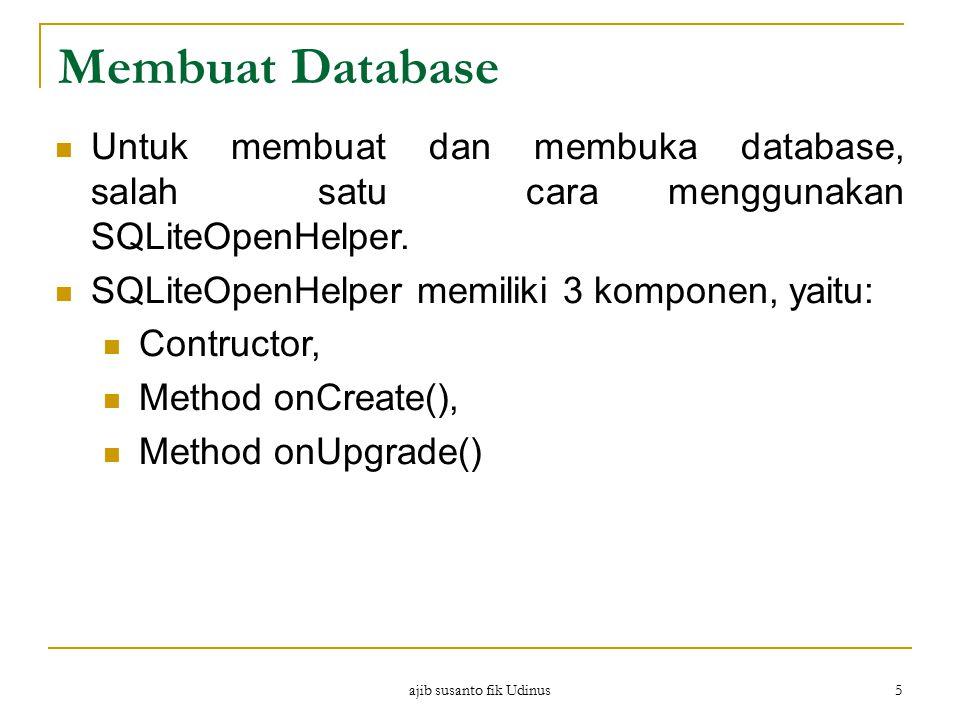 ajib susanto fik Udinus 5 Membuat Database Untuk membuat dan membuka database, salah satu cara menggunakan SQLiteOpenHelper. SQLiteOpenHelper memiliki