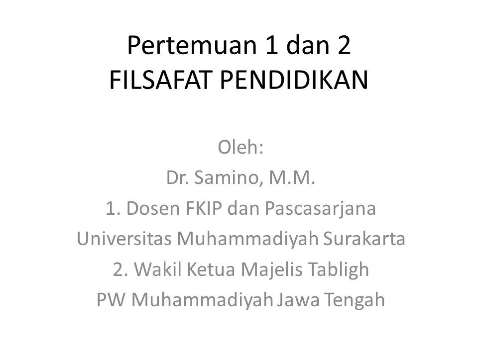 Pertemuan 1 dan 2 FILSAFAT PENDIDIKAN Oleh: Dr. Samino, M.M. 1. Dosen FKIP dan Pascasarjana Universitas Muhammadiyah Surakarta 2. Wakil Ketua Majelis