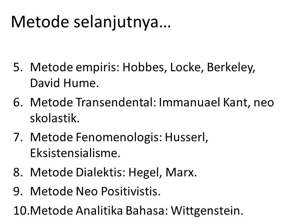 Metode selanjutnya… 5.Metode empiris: Hobbes, Locke, Berkeley, David Hume. 6.Metode Transendental: Immanuael Kant, neo skolastik. 7.Metode Fenomenolog