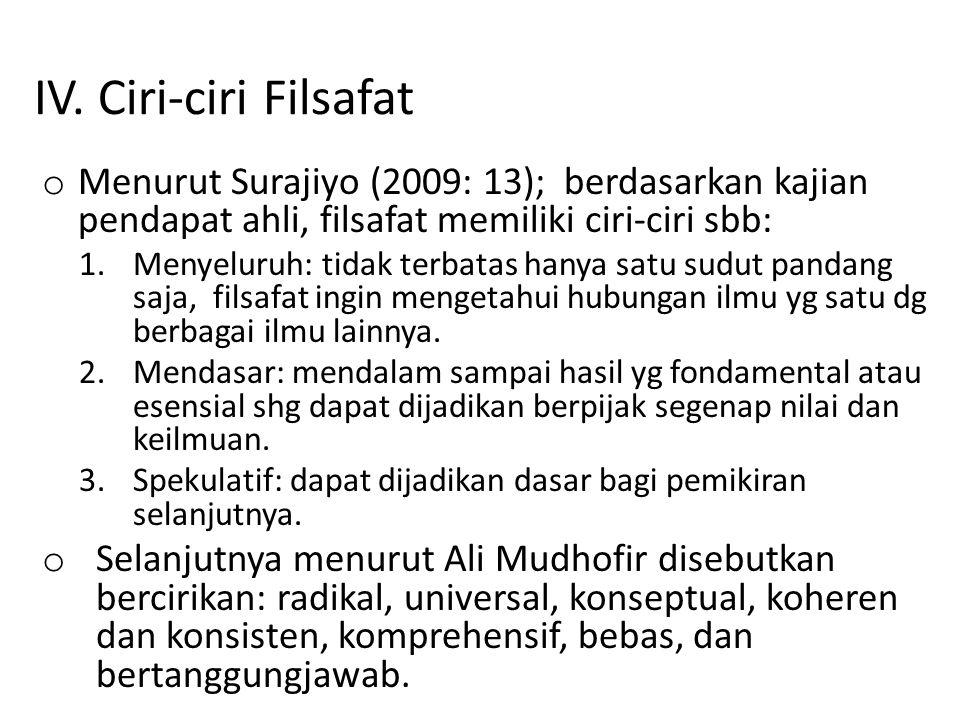 IV. Ciri-ciri Filsafat o Menurut Surajiyo (2009: 13); berdasarkan kajian pendapat ahli, filsafat memiliki ciri-ciri sbb: 1.Menyeluruh: tidak terbatas