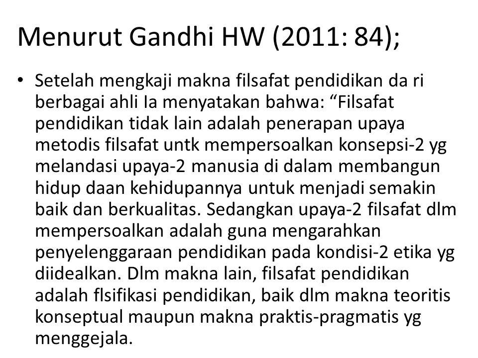 "Menurut Gandhi HW (2011: 84); Setelah mengkaji makna filsafat pendidikan da ri berbagai ahli Ia menyatakan bahwa: ""Filsafat pendidikan tidak lain adal"