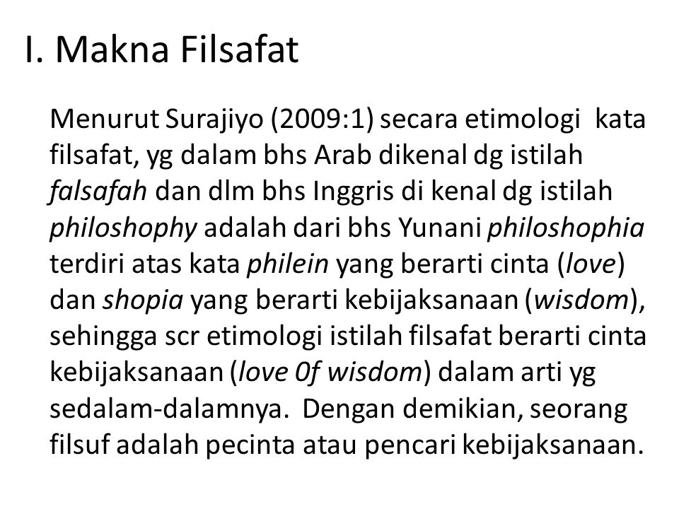 I. Makna Filsafat Menurut Surajiyo (2009:1) secara etimologi kata filsafat, yg dalam bhs Arab dikenal dg istilah falsafah dan dlm bhs Inggris di kenal
