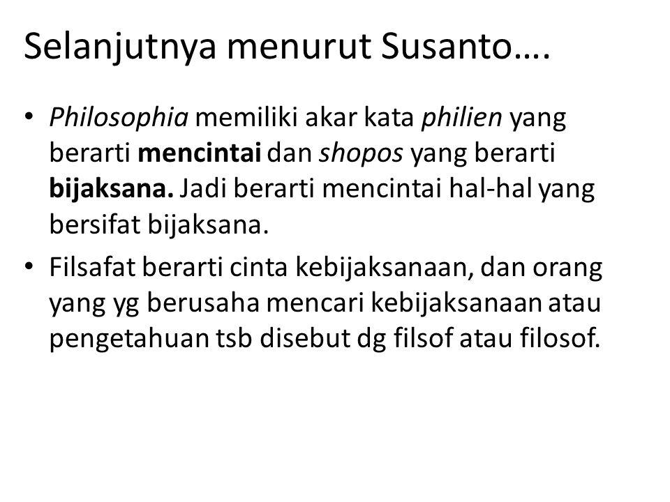 Selanjutnya menurut Susanto…. Philosophia memiliki akar kata philien yang berarti mencintai dan shopos yang berarti bijaksana. Jadi berarti mencintai