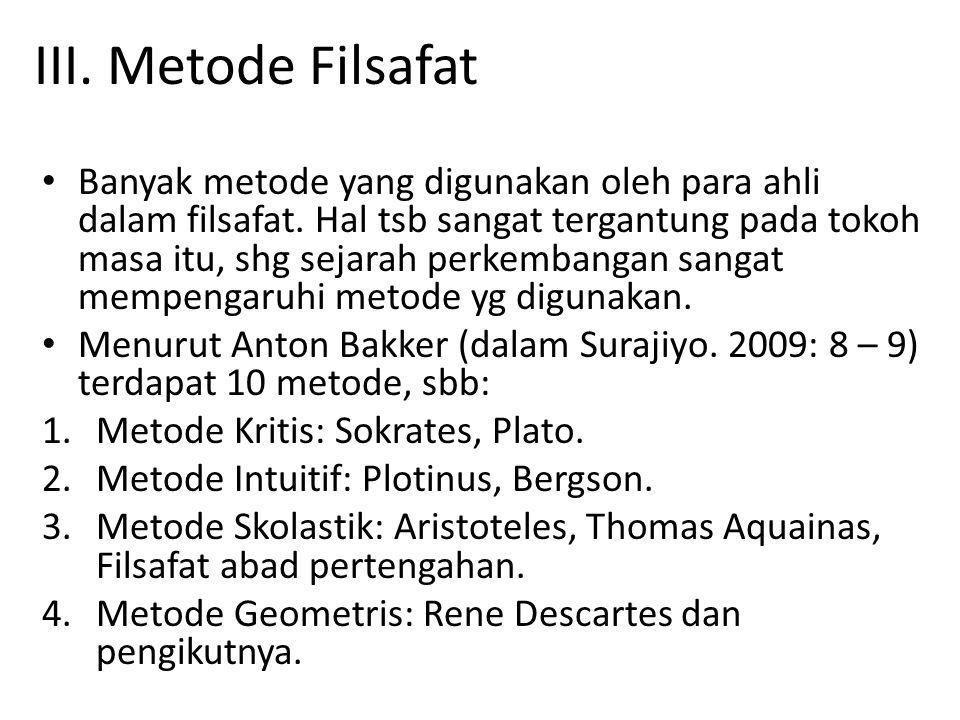III. Metode Filsafat Banyak metode yang digunakan oleh para ahli dalam filsafat. Hal tsb sangat tergantung pada tokoh masa itu, shg sejarah perkembang