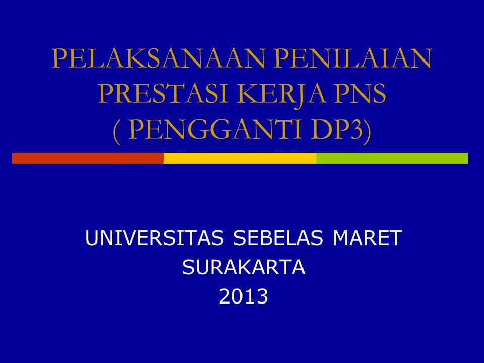 PELAKSANAAN PENILAIAN PRESTASI KERJA PNS ( PENGGANTI DP3) UNIVERSITAS SEBELAS MARET SURAKARTA 2013