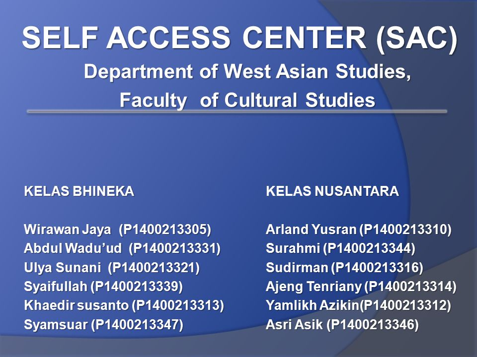 KELAS BHINEKA Wirawan Jaya (P1400213305) Abdul Wadu'ud (P1400213331) Ulya Sunani (P1400213321) Syaifullah (P1400213339) Khaedir susanto (P1400213313) Syamsuar (P1400213347) SELF ACCESS CENTER (SAC) NUSANTARA KELAS NUSANTARA Arland Yusran (P1400213310) Surahmi (P1400213344) Sudirman (P1400213316) Ajeng Tenriany (P1400213314) Yamlikh Azikin(P1400213312) Asri Asik (P1400213346) Department of West Asian Studies, Faculty of Cultural Studies