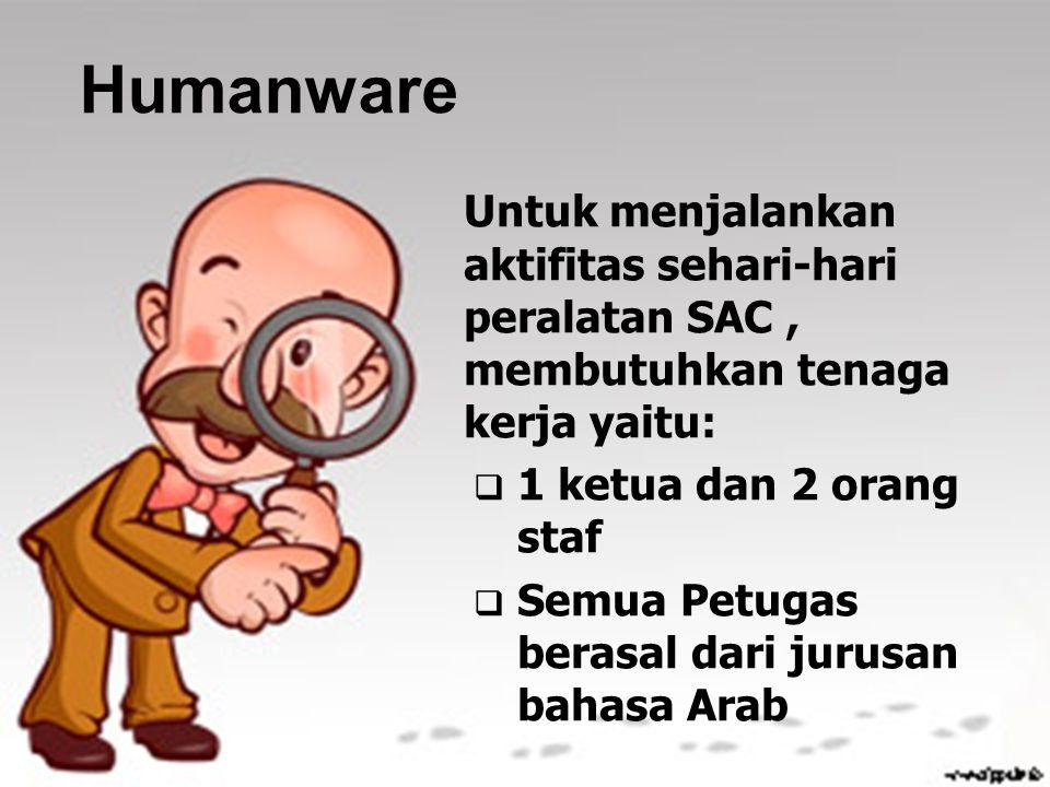 Humanware Untuk menjalankan aktifitas sehari-hari peralatan SAC, membutuhkan tenaga kerja yaitu:  1 ketua dan 2 orang staf  Semua Petugas berasal da