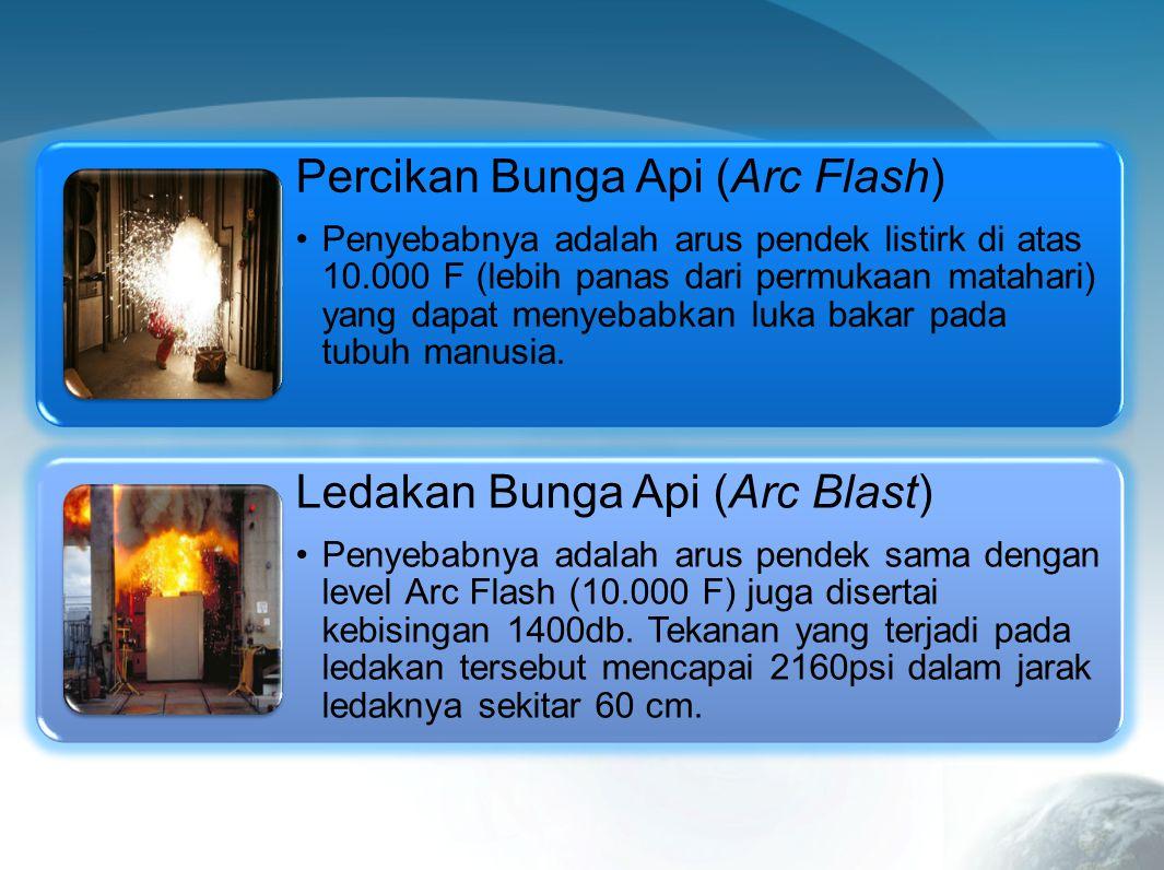 Percikan Bunga Api (Arc Flash) Penyebabnya adalah arus pendek listirk di atas 10.000 F (lebih panas dari permukaan matahari) yang dapat menyebabkan luka bakar pada tubuh manusia.