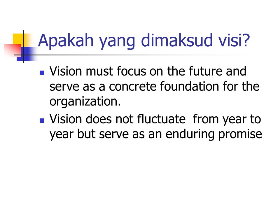 Apakah yang dimaksud visi? Vision must focus on the future and serve as a concrete foundation for the organization. Vision does not fluctuate from yea