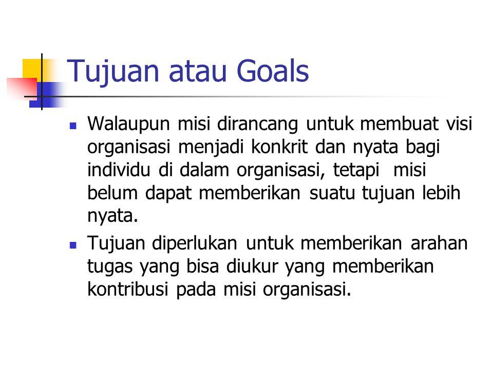Tujuan atau Goals Walaupun misi dirancang untuk membuat visi organisasi menjadi konkrit dan nyata bagi individu di dalam organisasi, tetapi misi belum