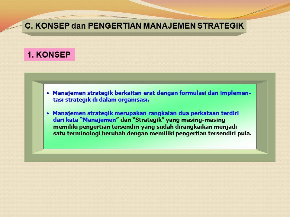 C. KONSEP dan PENGERTIAN MANAJEMEN STRATEGIK 1. KONSEP Manajemen strategik berkaitan erat dengan formulasi dan implemen- tasi strategik di dalam organ
