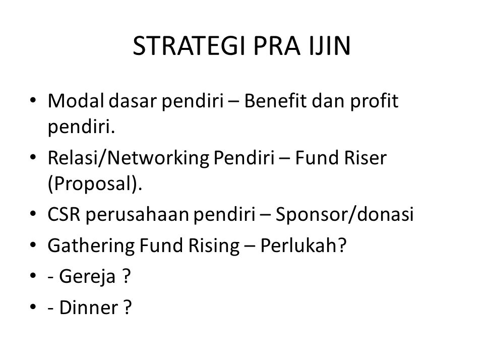 STRATEGI PRA IJIN Modal dasar pendiri – Benefit dan profit pendiri. Relasi/Networking Pendiri – Fund Riser (Proposal). CSR perusahaan pendiri – Sponso