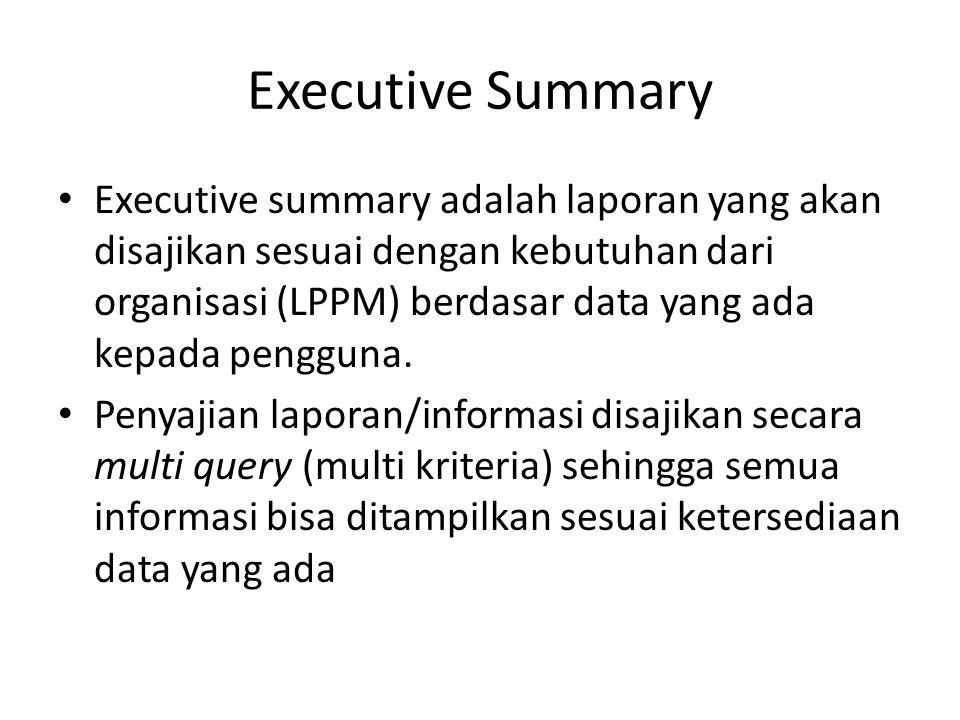 Executive Summary Executive summary adalah laporan yang akan disajikan sesuai dengan kebutuhan dari organisasi (LPPM) berdasar data yang ada kepada pe