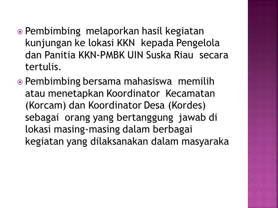  Pembimbing melaporkan hasil kegiatan kunjungan ke lokasi KKN kepada Pengelola dan Panitia KKN-PMBK UIN Suska Riau secara tertulis.  Pembimbing bers
