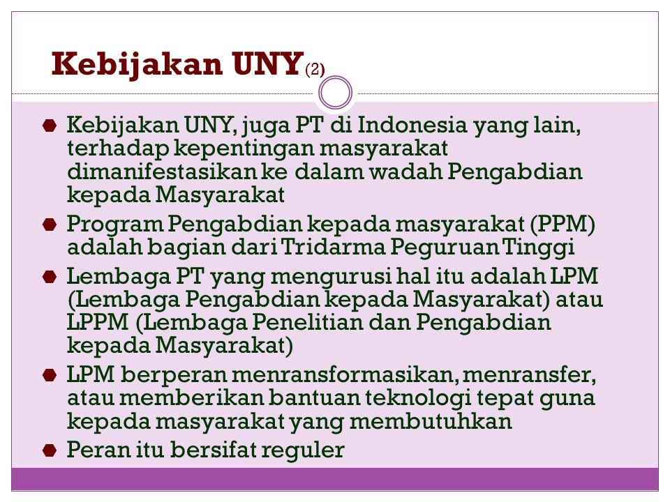 Kebijakan UNY (2)  Kebijakan UNY, juga PT di Indonesia yang lain, terhadap kepentingan masyarakat dimanifestasikan ke dalam wadah Pengabdian kepada Masyarakat  Program Pengabdian kepada masyarakat (PPM) adalah bagian dari Tridarma Peguruan Tinggi  Lembaga PT yang mengurusi hal itu adalah LPM (Lembaga Pengabdian kepada Masyarakat) atau LPPM (Lembaga Penelitian dan Pengabdian kepada Masyarakat)  LPM berperan menransformasikan, menransfer, atau memberikan bantuan teknologi tepat guna kepada masyarakat yang membutuhkan  Peran itu bersifat reguler