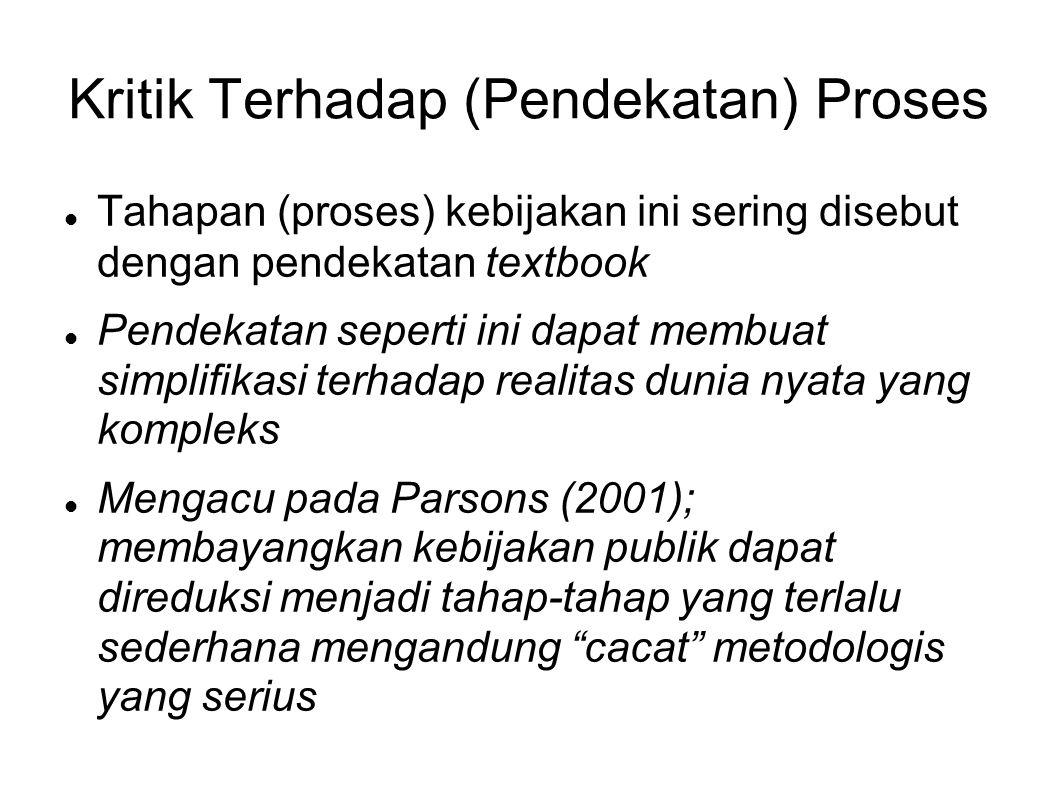 Kritik Terhadap (Pendekatan) Proses Tahapan (proses) kebijakan ini sering disebut dengan pendekatan textbook Pendekatan seperti ini dapat membuat simp