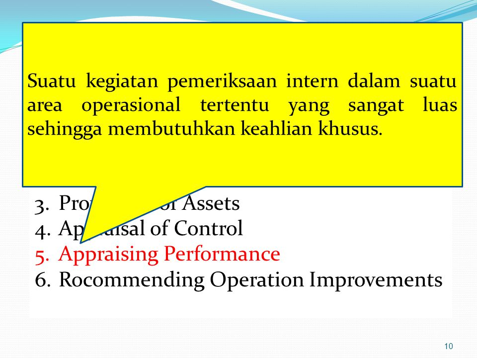 10 Kegiatan Utama Pemeriksaan : 1.Complience test 2.Verification 3.Protection of Assets 4.Appraisal of Control 5.Appraising Performance 6.Rocommending Operation Improvements Suatu kegiatan pemeriksaan intern dalam suatu area operasional tertentu yang sangat luas sehingga membutuhkan keahlian khusus.