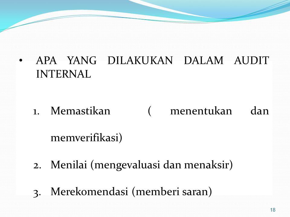 APA YANG DILAKUKAN DALAM AUDIT INTERNAL 1.Memastikan ( menentukan dan memverifikasi) 2.Menilai (mengevaluasi dan menaksir) 3.Merekomendasi (memberi sa