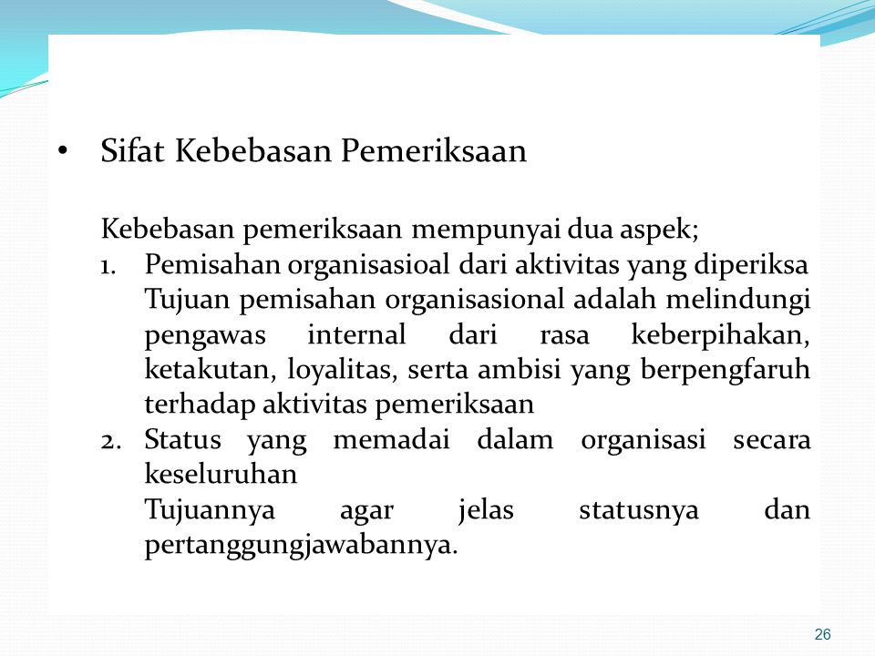 Sifat Kebebasan Pemeriksaan Kebebasan pemeriksaan mempunyai dua aspek; 1.Pemisahan organisasioal dari aktivitas yang diperiksa Tujuan pemisahan organi