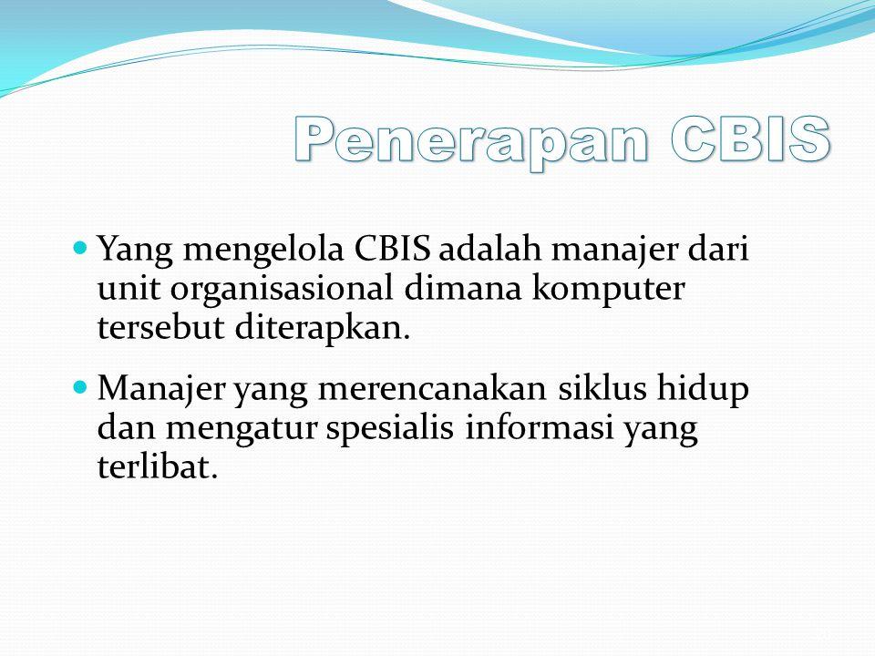 Yang mengelola CBIS adalah manajer dari unit organisasional dimana komputer tersebut diterapkan. Manajer yang merencanakan siklus hidup dan mengatur s