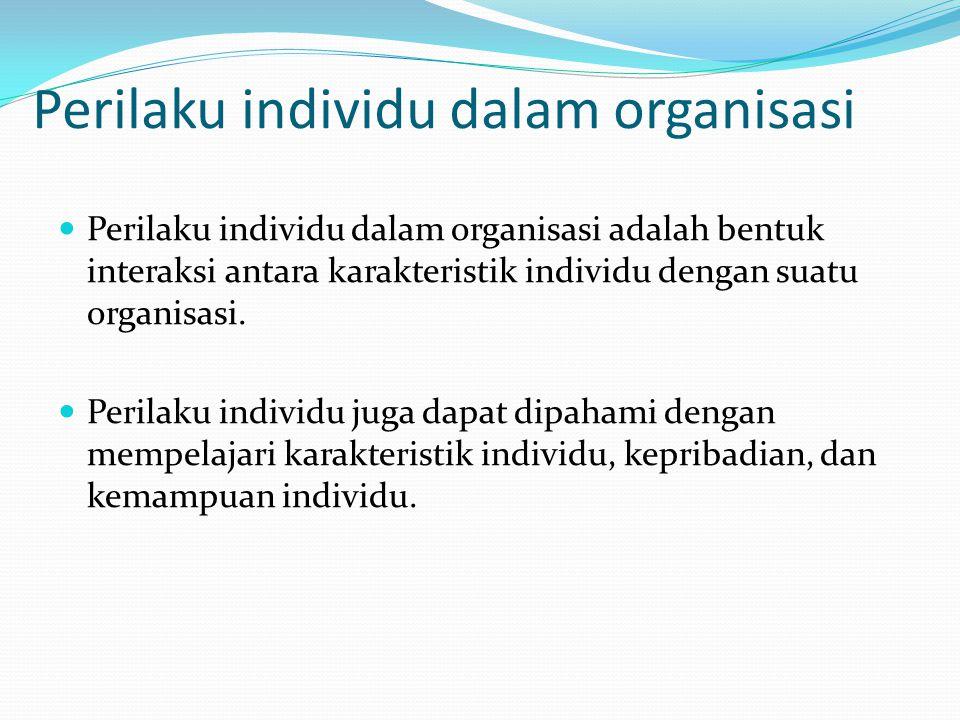 Perilaku individu dalam organisasi Perilaku individu dalam organisasi adalah bentuk interaksi antara karakteristik individu dengan suatu organisasi. P