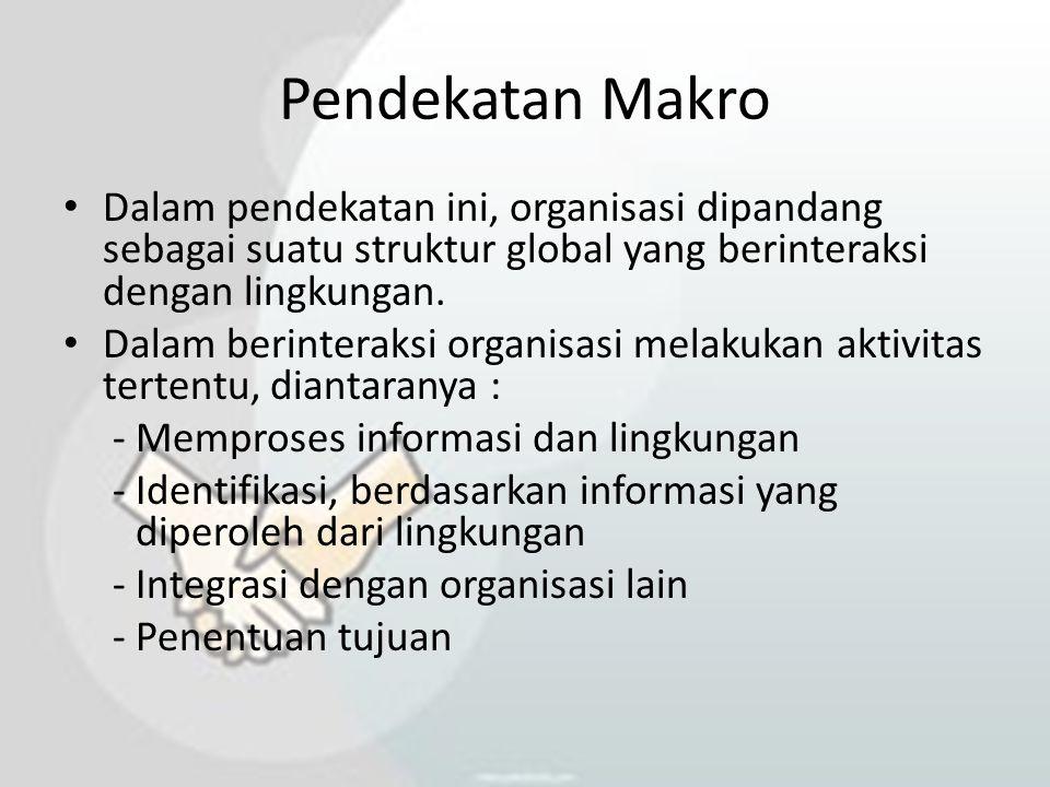 Pendekatan Makro Dalam pendekatan ini, organisasi dipandang sebagai suatu struktur global yang berinteraksi dengan lingkungan. Dalam berinteraksi orga