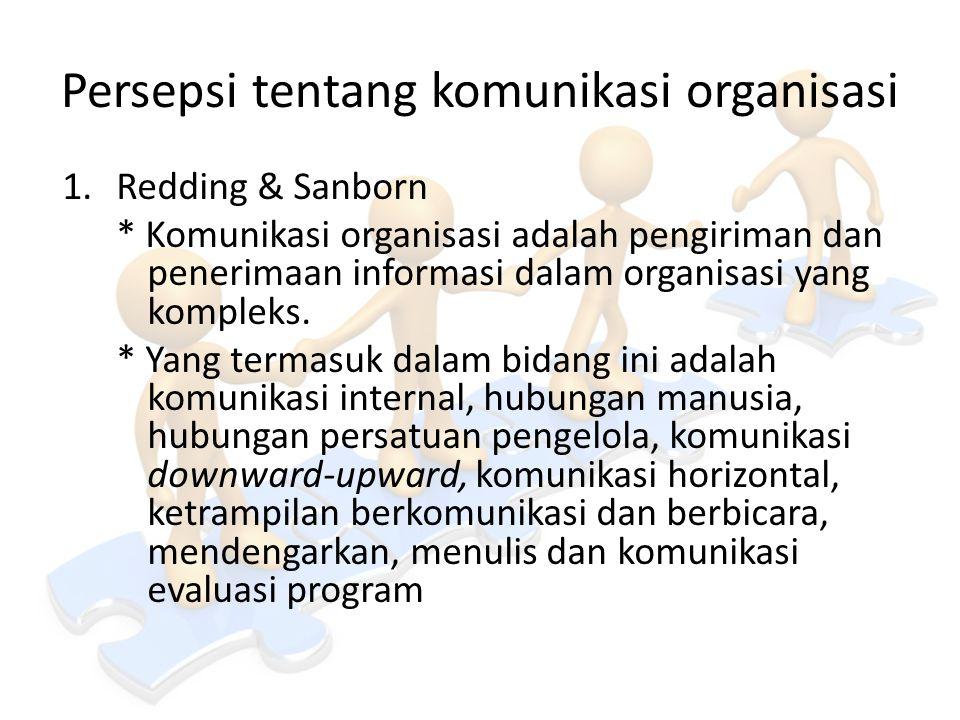 Persepsi tentang komunikasi organisasi 1.Redding & Sanborn * Komunikasi organisasi adalah pengiriman dan penerimaan informasi dalam organisasi yang ko