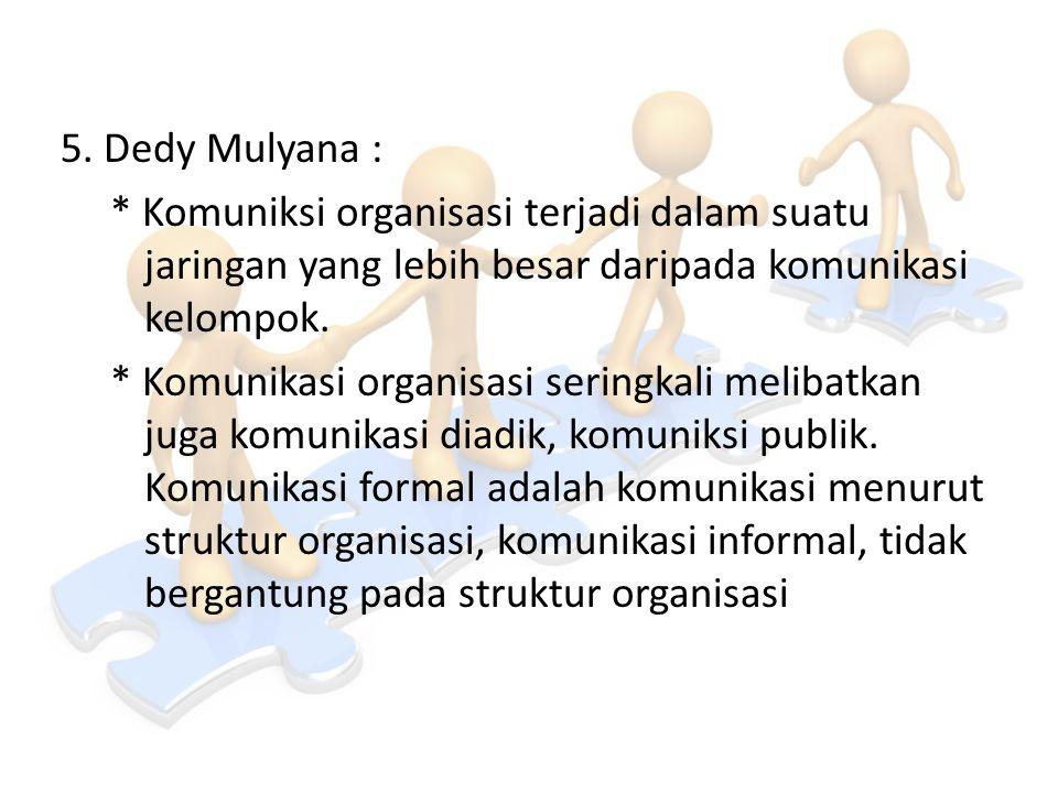 5. Dedy Mulyana : * Komuniksi organisasi terjadi dalam suatu jaringan yang lebih besar daripada komunikasi kelompok. * Komunikasi organisasi seringkal