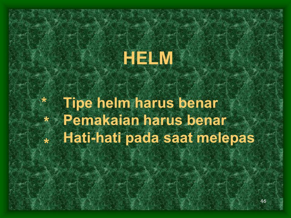 46 HELM Tipe helm harus benar Pemakaian harus benar Hati-hati pada saat melepas * * *
