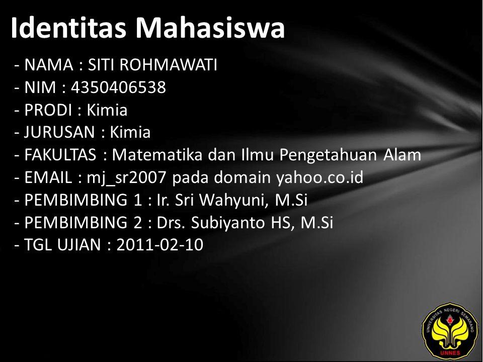 Identitas Mahasiswa - NAMA : SITI ROHMAWATI - NIM : 4350406538 - PRODI : Kimia - JURUSAN : Kimia - FAKULTAS : Matematika dan Ilmu Pengetahuan Alam - EMAIL : mj_sr2007 pada domain yahoo.co.id - PEMBIMBING 1 : Ir.
