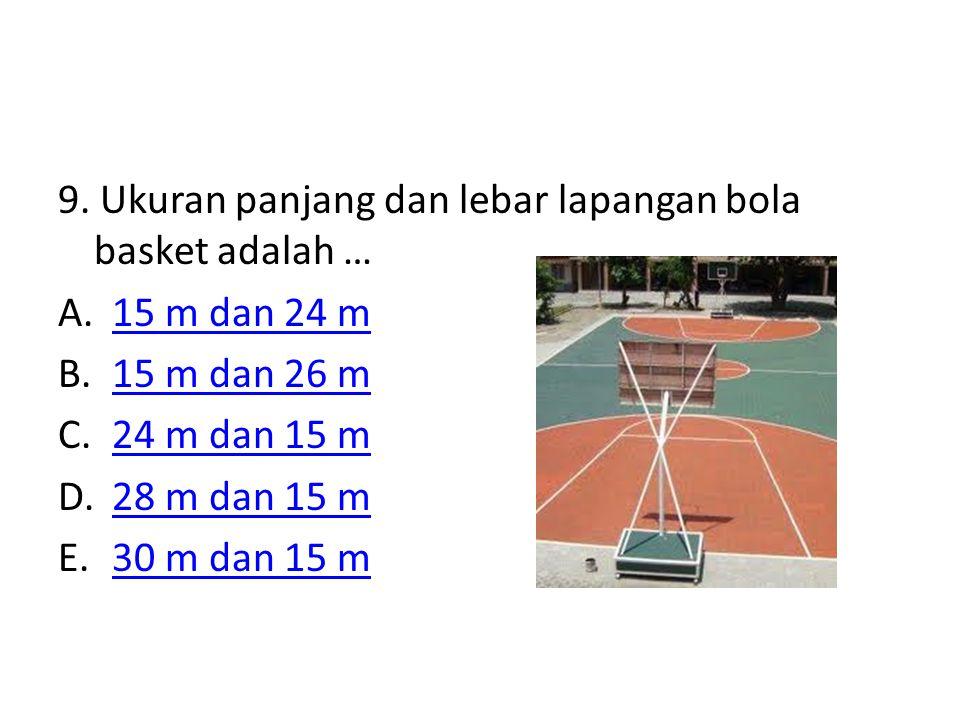 9. Ukuran panjang dan lebar lapangan bola basket adalah … A.15 m dan 24 m15 m dan 24 m B.15 m dan 26 m15 m dan 26 m C.24 m dan 15 m24 m dan 15 m D.28