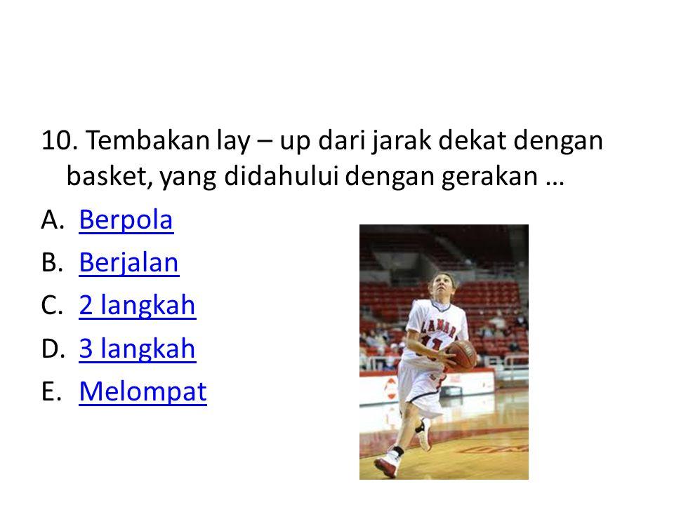 10. Tembakan lay – up dari jarak dekat dengan basket, yang didahului dengan gerakan … A.BerpolaBerpola B.BerjalanBerjalan C.2 langkah2 langkah D.3 lan