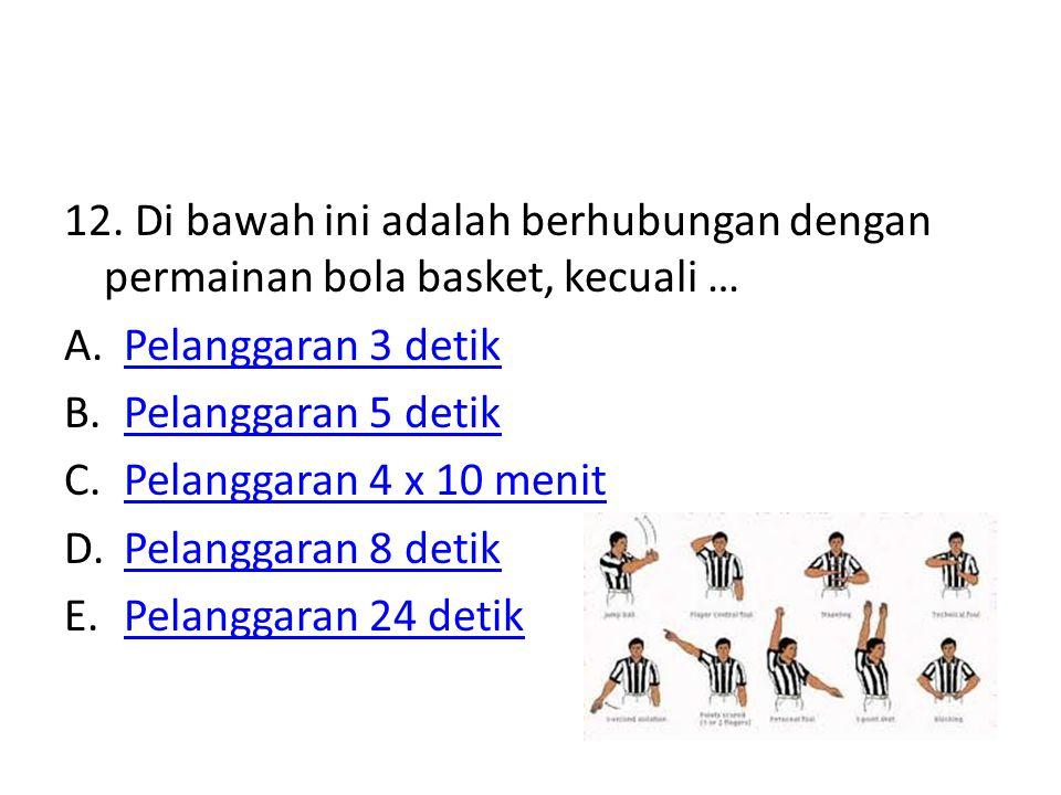 12. Di bawah ini adalah berhubungan dengan permainan bola basket, kecuali … A.Pelanggaran 3 detikPelanggaran 3 detik B.Pelanggaran 5 detikPelanggaran