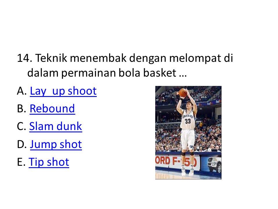14. Teknik menembak dengan melompat di dalam permainan bola basket … A. Lay up shootLay up shoot B. ReboundRebound C. Slam dunkSlam dunk D. Jump shotJ