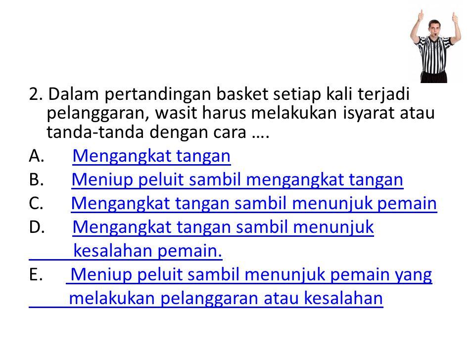 2. Dalam pertandingan basket setiap kali terjadi pelanggaran, wasit harus melakukan isyarat atau tanda-tanda dengan cara …. A. Mengangkat tanganMengan