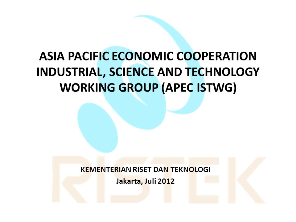 ASIA PACIFIC ECONOMIC COOPERATION INDUSTRIAL, SCIENCE AND TECHNOLOGY WORKING GROUP (APEC ISTWG) KEMENTERIAN RISET DAN TEKNOLOGI Jakarta, Juli 2012