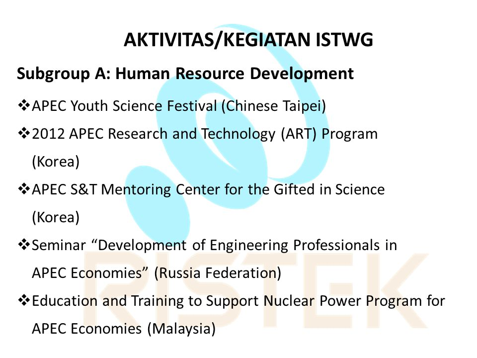 AKTIVITAS/KEGIATAN ISTWG Subgroup A: Human Resource Development  APEC Youth Science Festival (Chinese Taipei)  2012 APEC Research and Technology (ART) Program (Korea)  APEC S&T Mentoring Center for the Gifted in Science (Korea)  Seminar Development of Engineering Professionals in APEC Economies (Russia Federation)  Education and Training to Support Nuclear Power Program for APEC Economies (Malaysia)