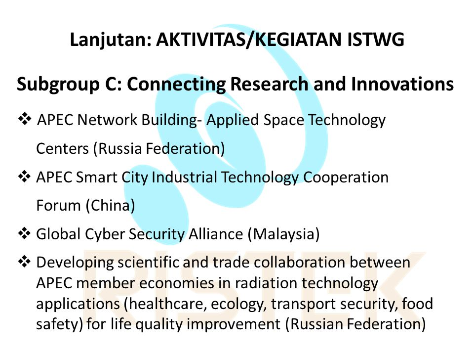 Lanjutan: AKTIVITAS/KEGIATAN ISTWG Subgroup C: Connecting Research and Innovations  APEC Network Building- Applied Space Technology Centers (Russia Federation)  APEC Smart City Industrial Technology Cooperation Forum (China)  Global Cyber Security Alliance (Malaysia)  Developing scientific and trade collaboration between APEC member economies in radiation technology applications (healthcare, ecology, transport security, food safety) for life quality improvement (Russian Federation)
