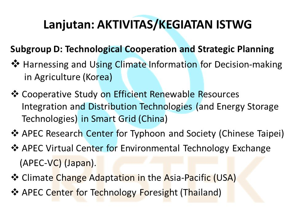 Lanjutan: AKTIVITAS/KEGIATAN ISTWG Subgroup D: Technological Cooperation and Strategic Planning  Harnessing and Using Climate Information for Decision-making in Agriculture (Korea)  Cooperative Study on Efficient Renewable Resources Integration and Distribution Technologies (and Energy Storage Technologies) in Smart Grid (China)  APEC Research Center for Typhoon and Society (Chinese Taipei)  APEC Virtual Center for Environmental Technology Exchange (APEC-VC) (Japan).