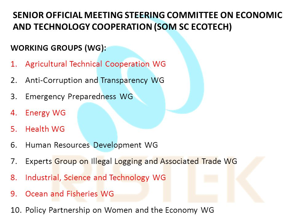 SENIOR OFFICIAL MEETING STEERING COMMITTEE ON ECONOMIC AND TECHNOLOGY COOPERATION (SOM SC ECOTECH) WORKING GROUPS (WG): 1.Agricultural Technical Cooperation WG 2.Anti-Corruption and Transparency WG 3.Emergency Preparedness WG 4.Energy WG 5.Health WG 6.Human Resources Development WG 7.Experts Group on Illegal Logging and Associated Trade WG 8.Industrial, Science and Technology WG 9.Ocean and Fisheries WG 10.Policy Partnership on Women and the Economy WG