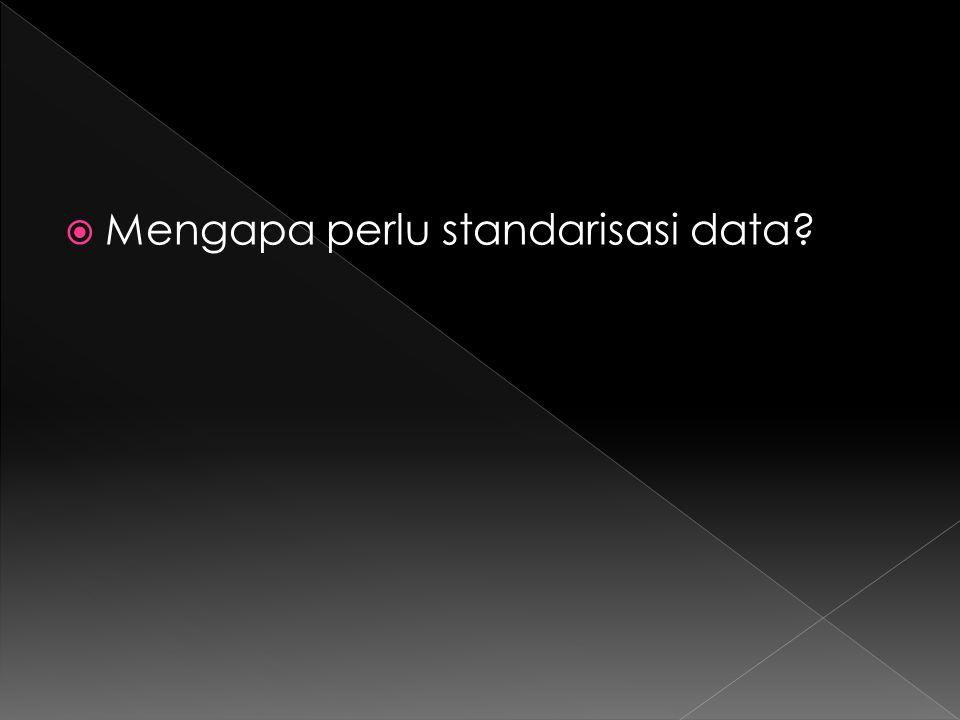  Mengapa perlu standarisasi data?