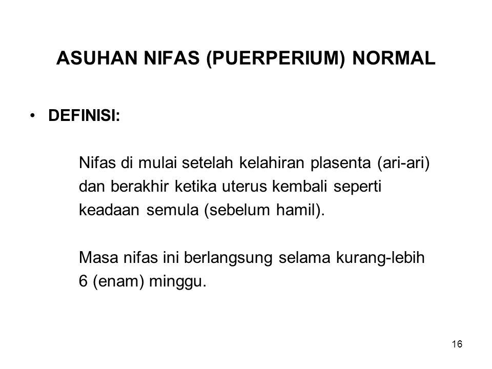 16 ASUHAN NIFAS (PUERPERIUM) NORMAL DEFINISI: Nifas di mulai setelah kelahiran plasenta (ari-ari) dan berakhir ketika uterus kembali seperti keadaan semula (sebelum hamil).