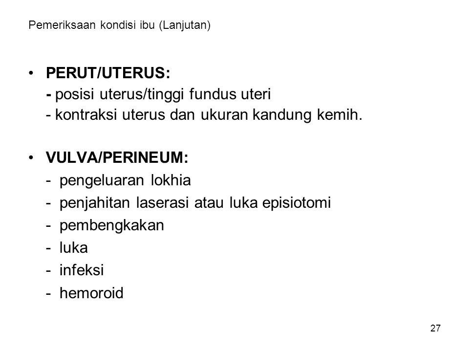 27 Pemeriksaan kondisi ibu (Lanjutan) PERUT/UTERUS: - posisi uterus/tinggi fundus uteri - kontraksi uterus dan ukuran kandung kemih. VULVA/PERINEUM: -
