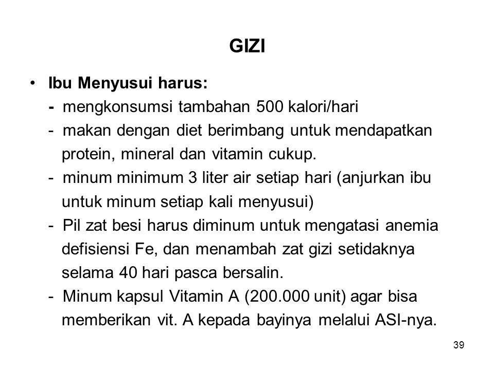 39 GIZI Ibu Menyusui harus: - mengkonsumsi tambahan 500 kalori/hari - makan dengan diet berimbang untuk mendapatkan protein, mineral dan vitamin cukup.